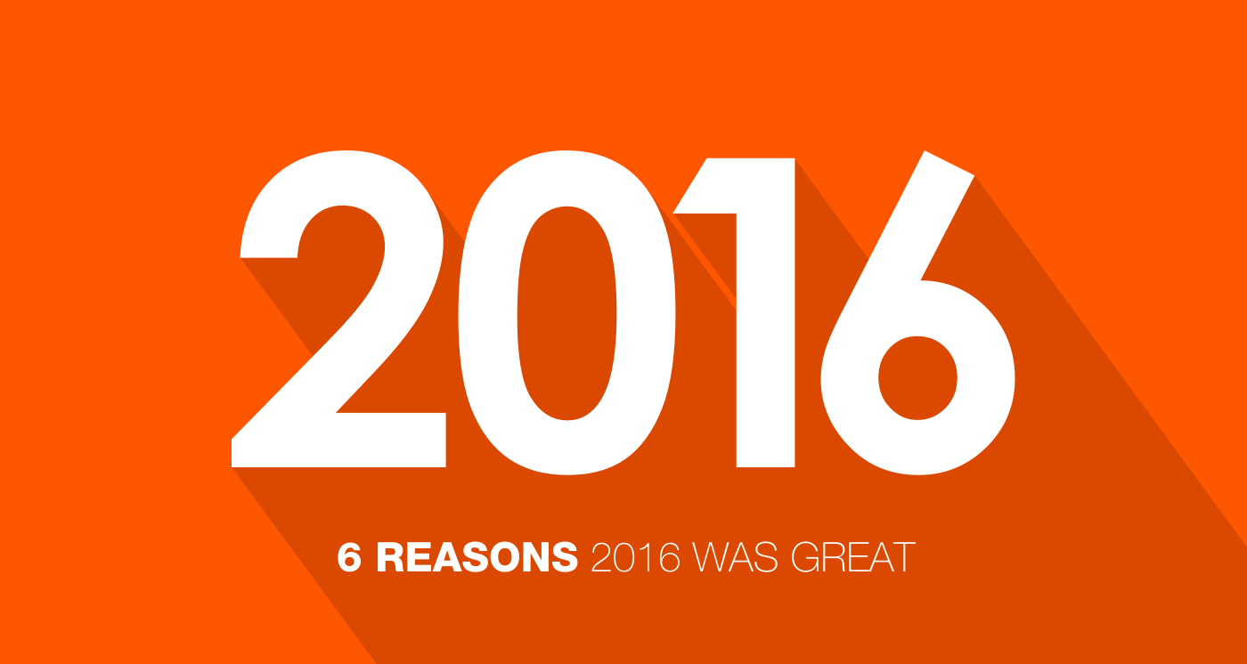 6 Reasons 2016 Was Great