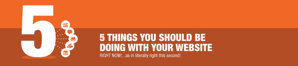 5 Things You Should Be Doing With Your Website...RIGHT NOW!
